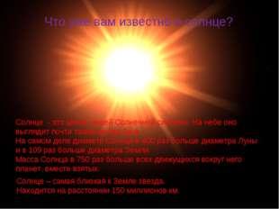 Что уже вам известно о солнце? Солнце - это центр нашей Солнечной системы. На