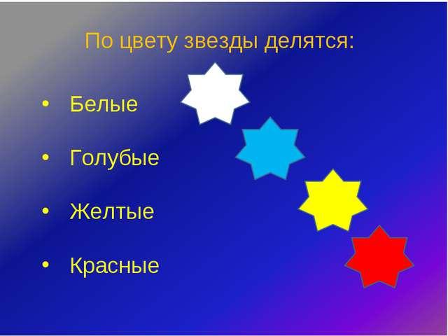 По цвету звезды делятся: Белые Голубые Желтые Красные