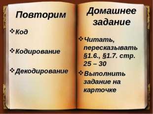 Повторим Код Кодирование Декодирование Читать, пересказывать §1.6., §1.7. стр