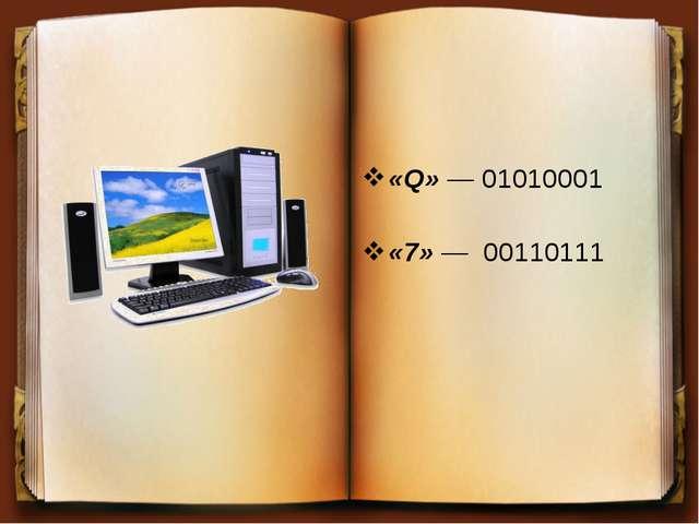 «Q» — 01010001 «7» — 00110111