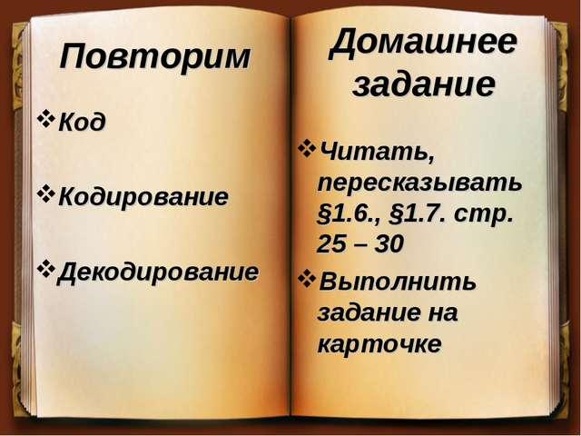 Повторим Код Кодирование Декодирование Читать, пересказывать §1.6., §1.7. стр...