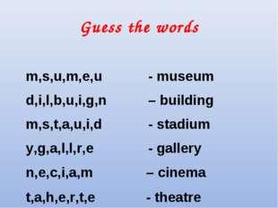 Guess the words m,s,u,m,e,u - museum d,i,l,b,u,i,g,n – building m,s,t,a,u,i,d