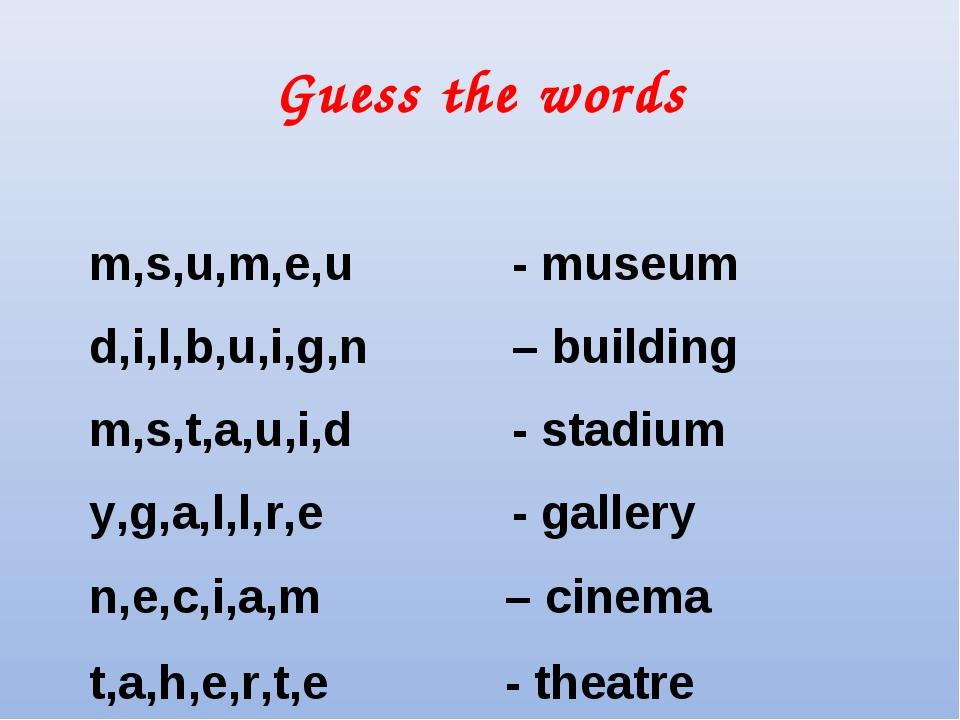 Guess the words m,s,u,m,e,u - museum d,i,l,b,u,i,g,n – building m,s,t,a,u,i,d...