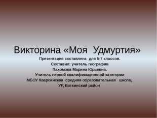 Викторина «Моя Удмуртия» Презентация составлена для 5-7 классов. Составил: уч
