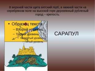 В верхней части щита вятский герб, в нижней части «в серебряном поле на высок