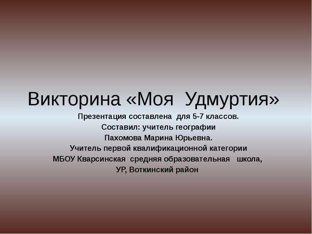 Викторина «Моя Удмуртия» Презентация составлена для 5-7 классов. Составил: уч...