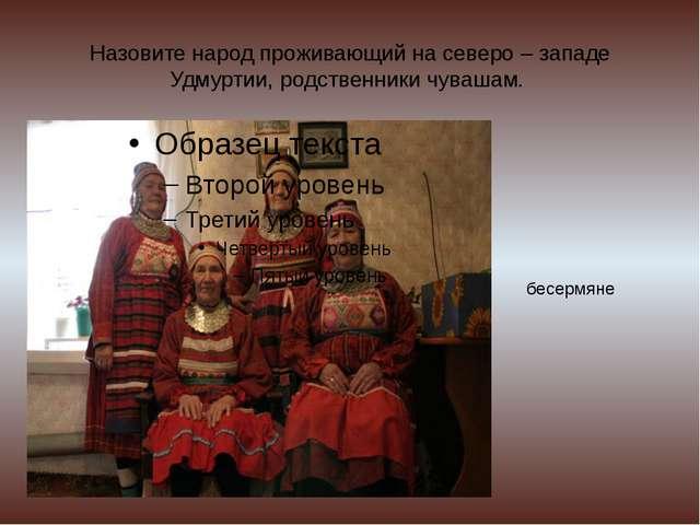 Назовите народ проживающий на северо – западе Удмуртии, родственники чувашам....