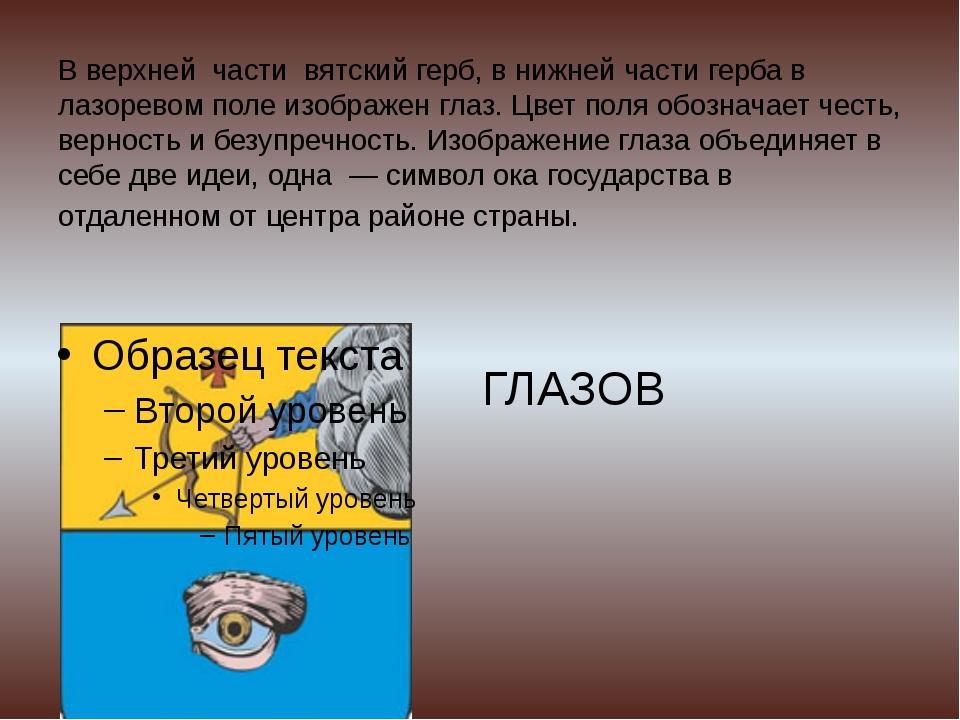 В верхней части вятский герб, в нижней части герба в лазоревом поле изображен...
