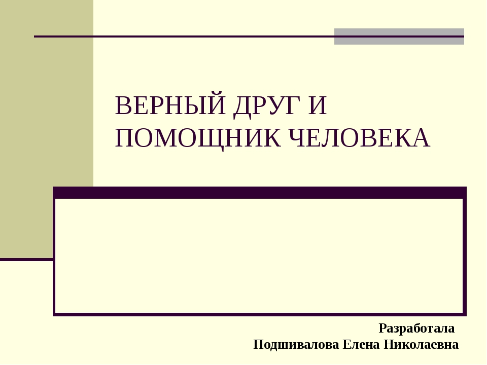 ВЕРНЫЙ ДРУГ И ПОМОЩНИК ЧЕЛОВЕКА Разработала Подшивалова Елена Николаевна
