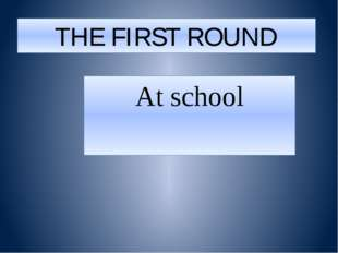 THE FIRST ROUND At school