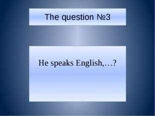 The question №3 He speaks English,…?