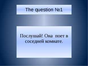 The question №1 Послушай! Она поет в соседней комнате.