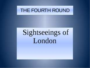 THE FOURTH ROUND Sightseeings of London