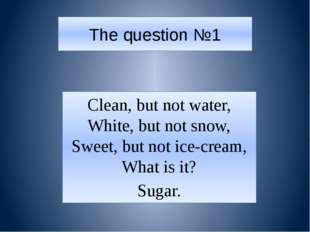 The question №1 Clean, but not water, White, but not snow, Sweet, but not ice