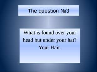 The question №3 What is found over your head but under your hat? Your Hair.
