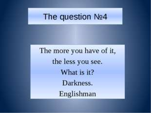 The question №4 The more you have of it, the less you see. What is it? Darkne