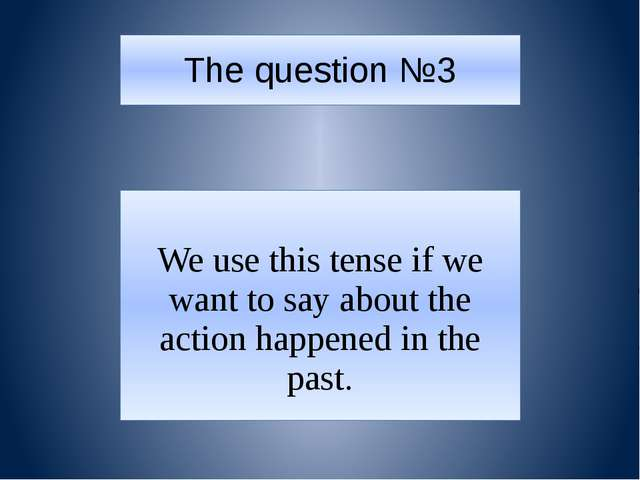 The question №3 We use this tense if we want to say about the action happened...
