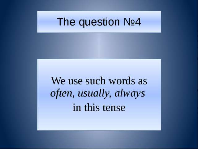 The question №4 We use such words as often, usually, always in this tense