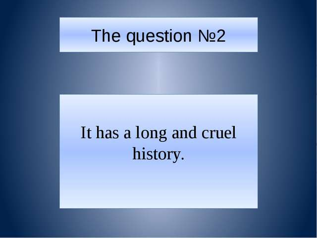 The question №2 It has a long and cruel history.