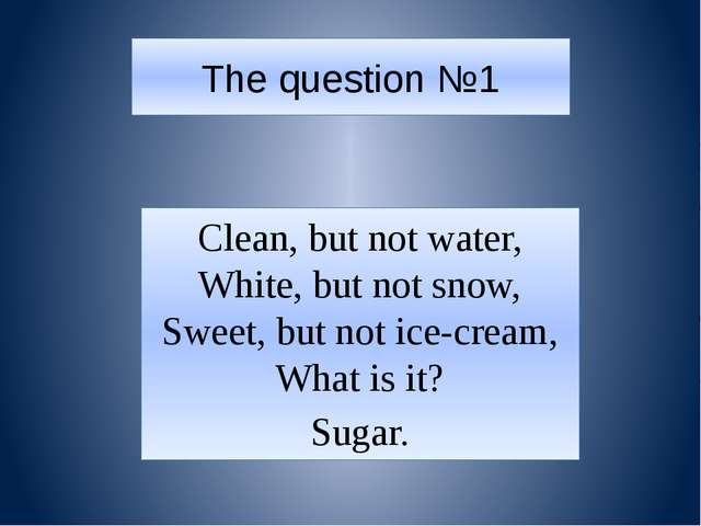 The question №1 Clean, but not water, White, but not snow, Sweet, but not ice...