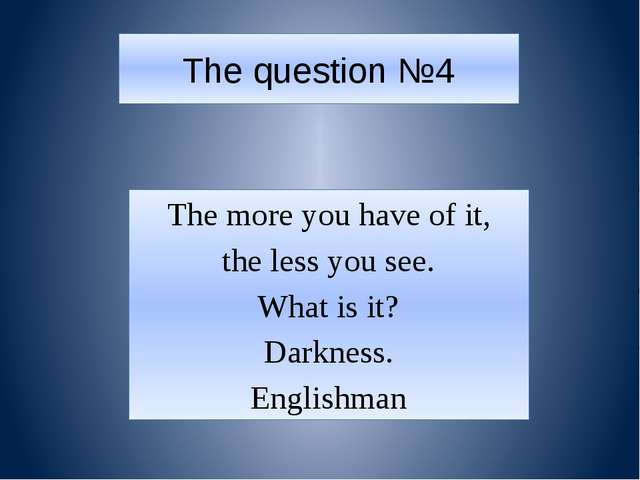 The question №4 The more you have of it, the less you see. What is it? Darkne...