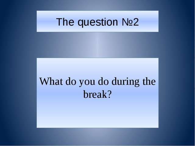 The question №2 What do you do during the break?