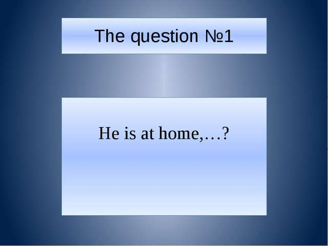 The question №1 He is at home,…?