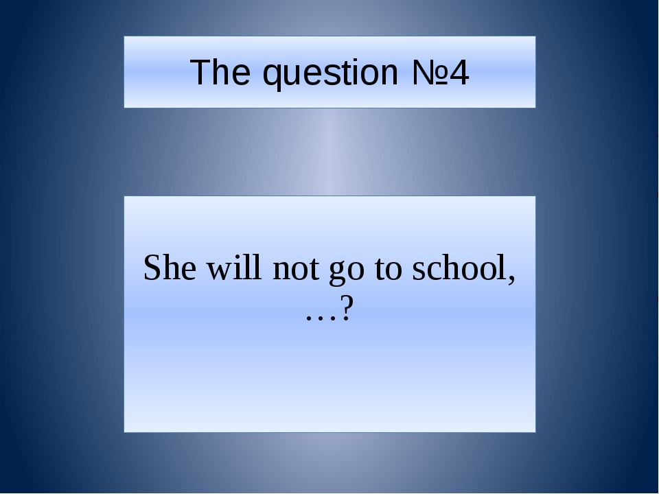 The question №4 She will not go to school,…?