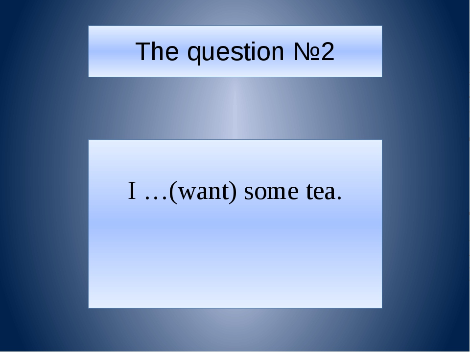 The question №2 I …(want) some tea.