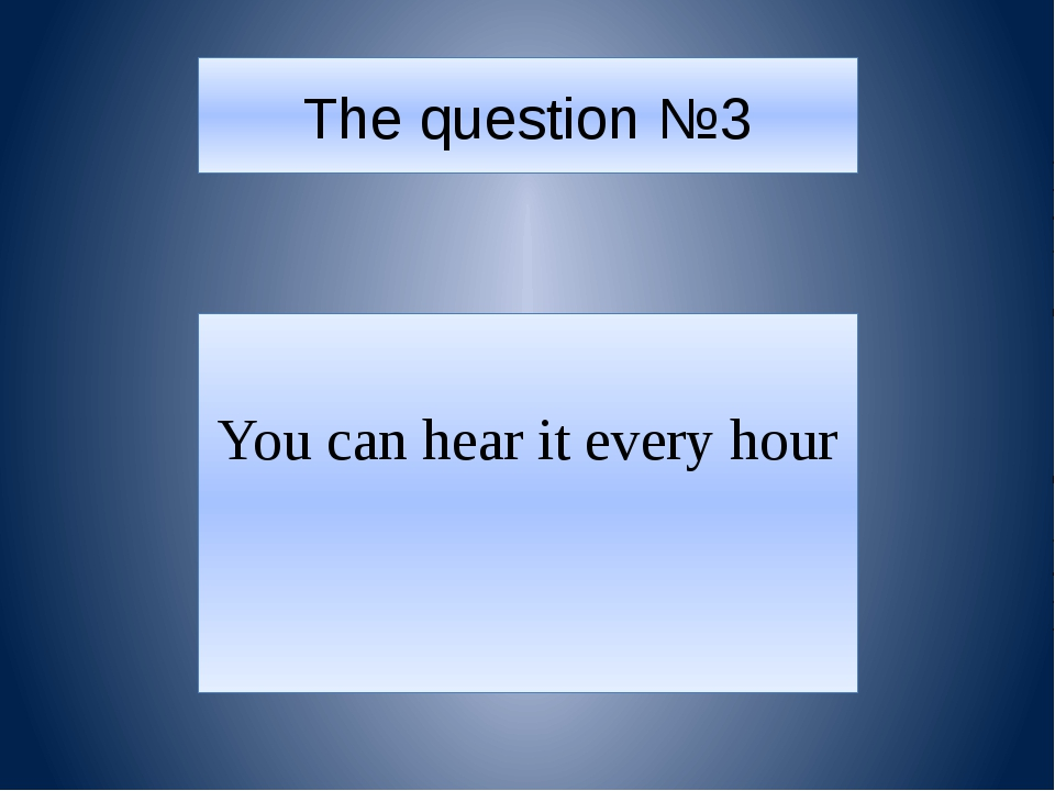 The question №3 You can hear it every hour