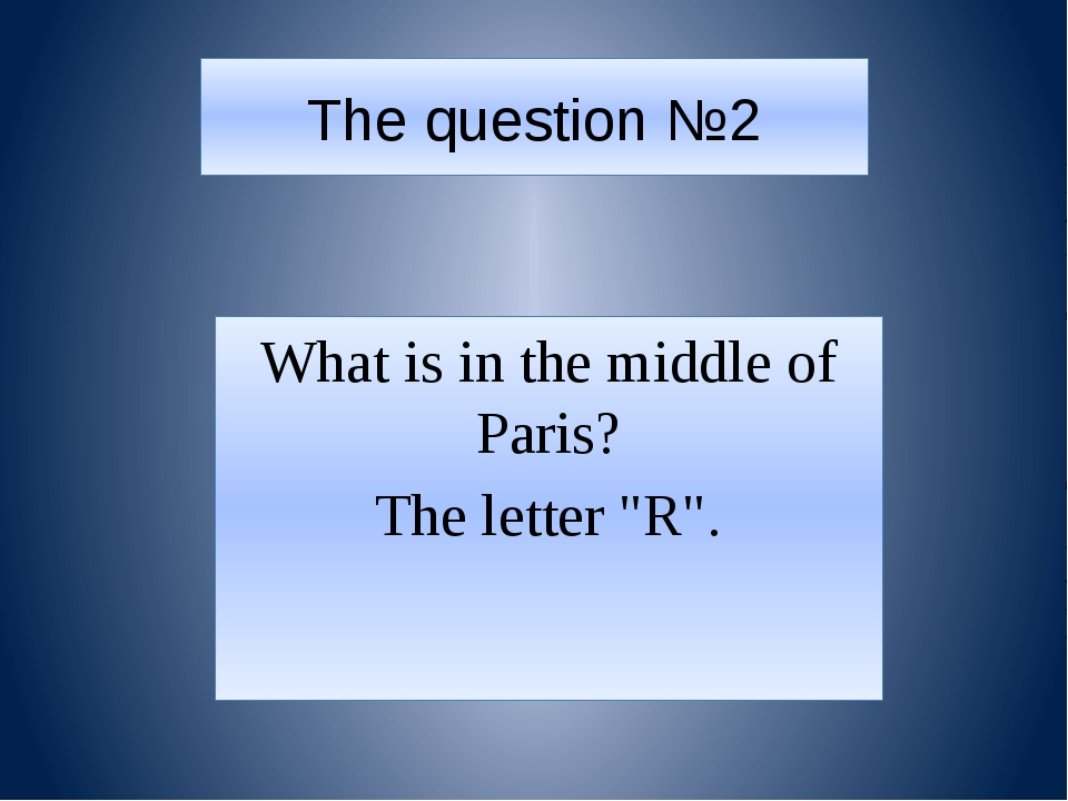 """The question №2 What is in the middle of Paris? The letter """"R""""."""