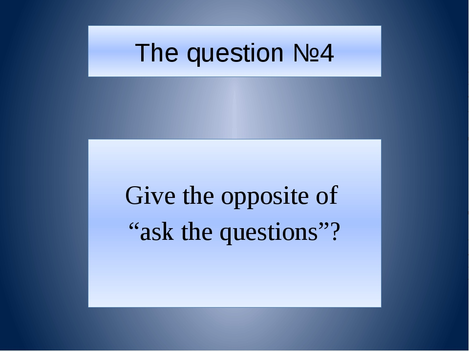 """The question №4 Give the opposite of """"ask the questions""""?"""