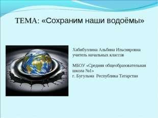 ТЕМА: «Сохраним наши водоёмы» Хабибуллина Альбина Ильсияровна учитель начальн