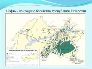 Нефть - природное богатство Республики Татарстан Татарстан, как известно, явл