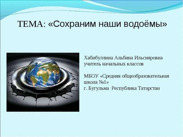 ТЕМА: «Сохраним наши водоёмы» Хабибуллина Альбина Ильсияровна учитель начальн...