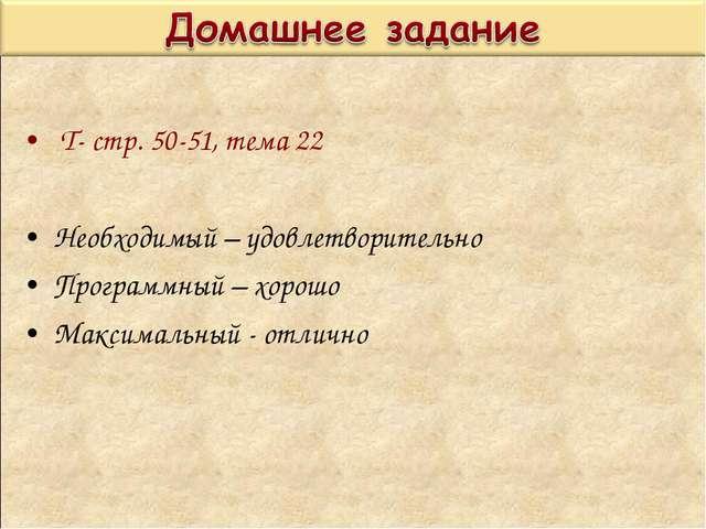 Т- стр. 50-51, тема 22 Необходимый – удовлетворительно Программный – хорошо...