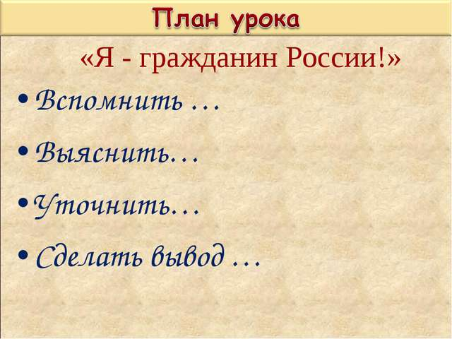 Вспомнить … Выяснить… Уточнить… Сделать вывод … «Я - гражданин России!»