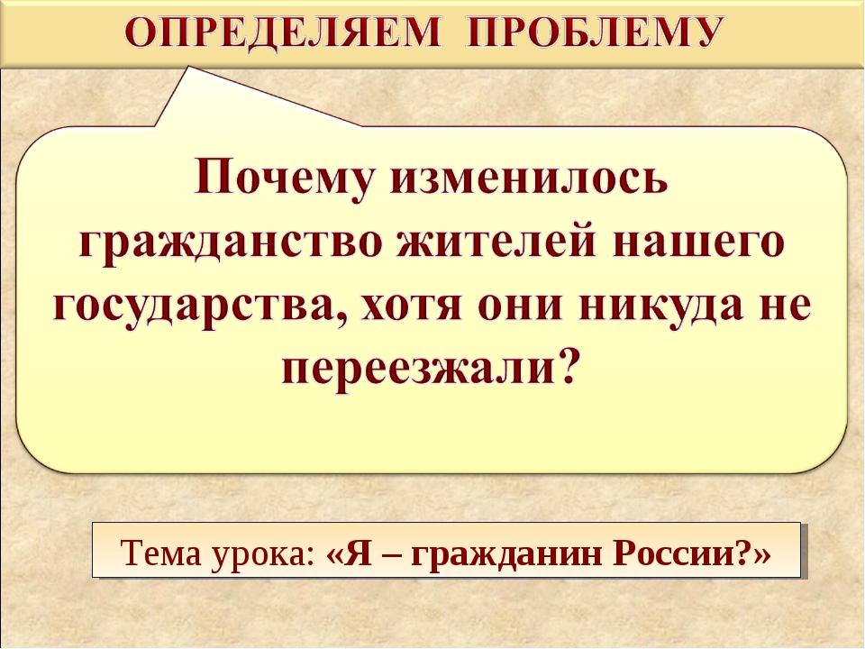 Тема урока: «Я – гражданин России?»