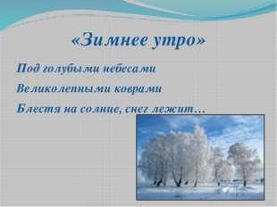 «Зимнее утро» Под голубыми небесами Великолепными коврами Блестя на солнце, с