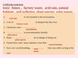 2. Fill in the words from toxic fumes , factory waste, acid rain, natural hab