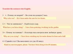 Translate the sentences into English. • – Почему он мокрый? – Он стоял под до