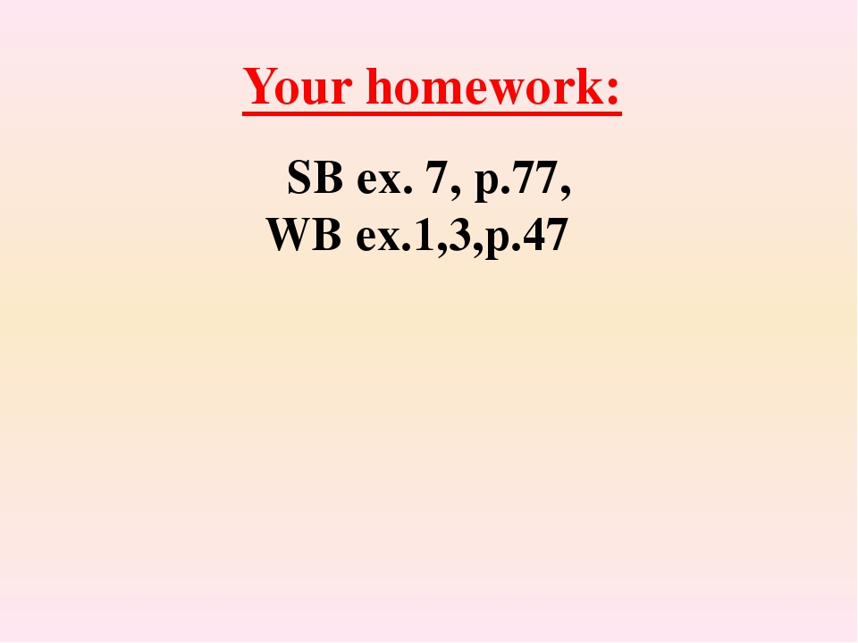 Your homework: SB ex. 7, p.77, WB ex.1,3,p.47