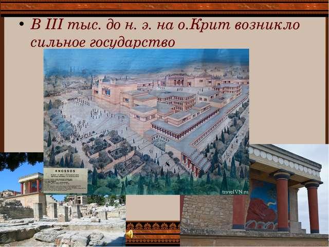 В III тыс. до н. э. на о.Крит возникло сильное государство