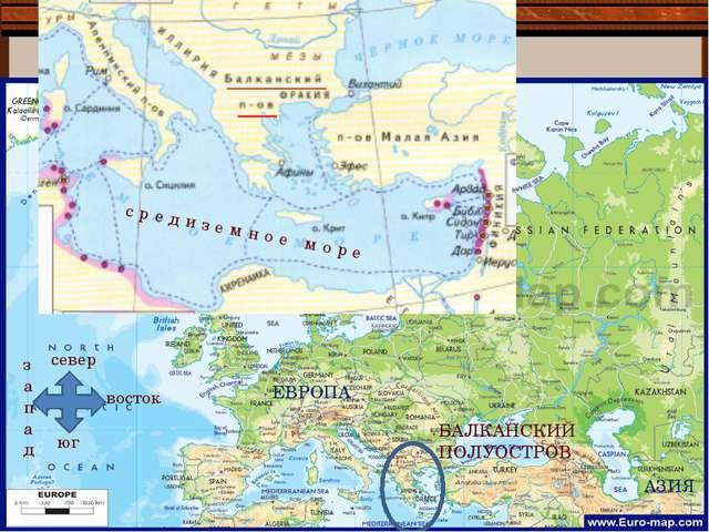 БАЛКАНСКИЙ ПОЛУОСТРОВ ЕВРОПА АЗИЯ средиземное море север юг восток запад