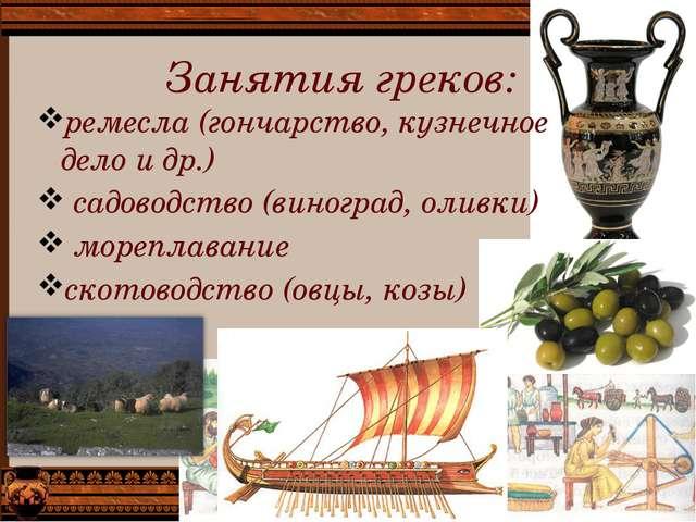 Занятия греков: ремесла (гончарство, кузнечное дело и др.) садоводство (виног...