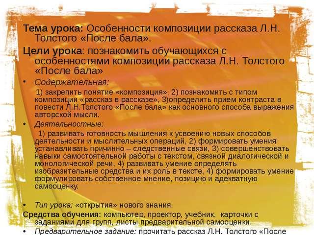Тема урока: Особенности композиции рассказа Л.Н. Толстого «После бала». Цели...