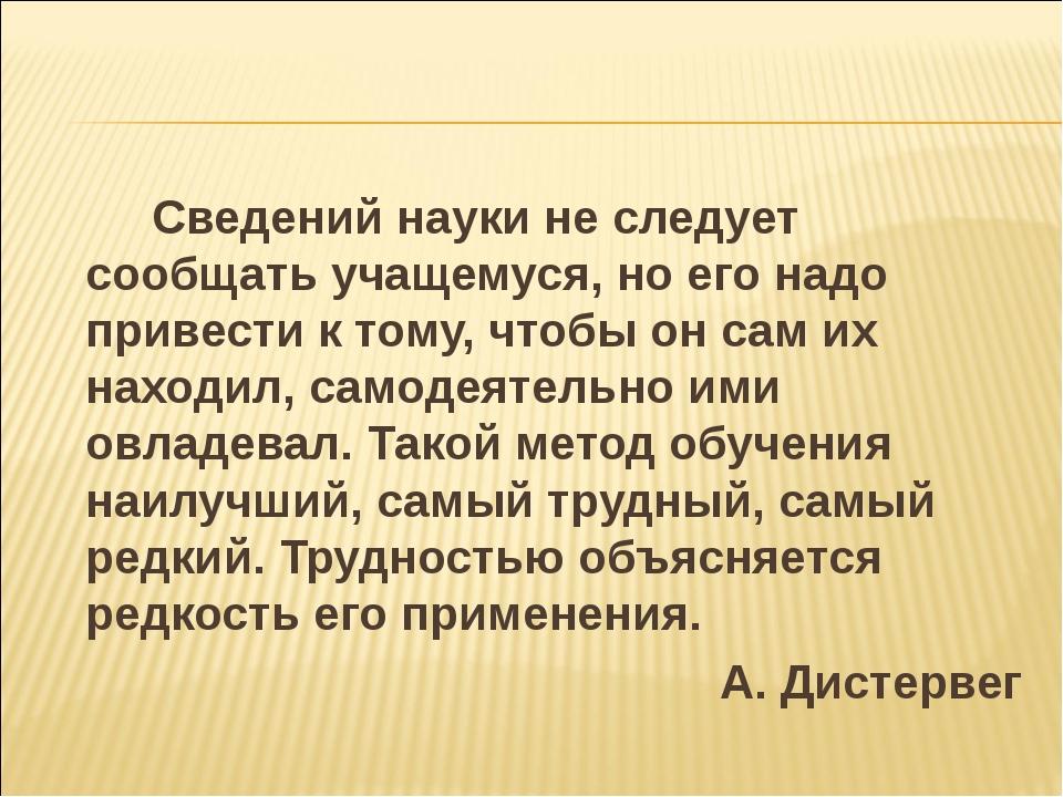 Сведений науки не следует сообщать учащемуся, но его надо привести к тому,...
