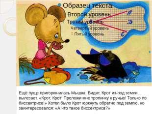Ещё пуще пригорюнилась Мышка. Видит, Крот из-под земли вылезает. «Крот, Крот