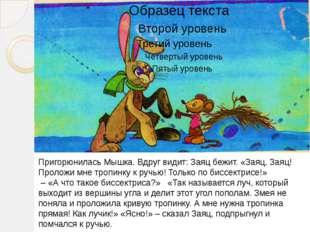 Пригорюнилась Мышка. Вдруг видит: Заяц бежит. «Заяц, Заяц! Проложи мне тропи