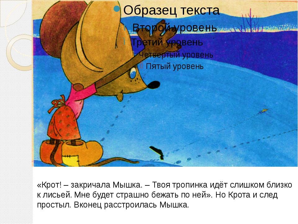 «Крот! – закричала Мышка. – Твоя тропинка идёт слишком близко к лисьей. Мне...
